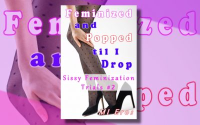 Feminized and Popped til I Drop (Sissy Feminization Trials #2)